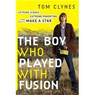 The Boy Who Played With Fusion: Extreme Science, Extreme Parenting, and How to Make a Star by Clynes, Tom, 9780544085114