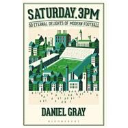 Saturday, 3pm 50 Eternal Delights of Modern Football by Gray, Daniel, 9781472925114