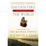 Encounters at the Heart of the World A History of the Mandan People by Fenn, Elizabeth A., 9780374535117