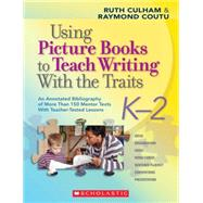 Using Picture Books to Teach Writing With the Traits: K-2 An Annotated Bibliography of More Than 150 Mentor Texts With Teacher-Tested Lessons by Culham, Ruth; Coutu, Raymond, 9780545025119