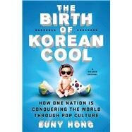 The Birth of Korean Cool How One Nation Is Conquering the World Through Pop Culture by Hong, Euny, 9781250045119