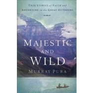 Majestic and Wild : True Stories of Faith and Adventure in the Great Outdoors