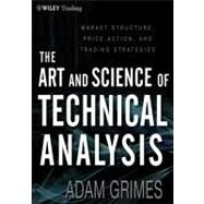 Art and Science of Technical Analysis : Market Structure, Price Action, and Trading Strategies by Grimes, Adam, 9781118115121