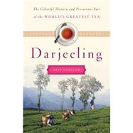 Darjeeling The Colorful History and Precarious Fate of the World's Greatest Tea by Koehler, Jeff, 9781620405123