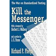 Kill the Messenger: The War on Standardized Testing by Phelps,Richard, 9781412805124