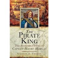 The Pirate King: The Incredible Story of the Real Captain Morgan by Thomas, Graham A., 9781632205124