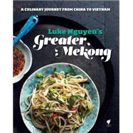 Greater Mekong: A Culinary Journey from China to Vietnam by Nguyen, Luke, 9781742705125