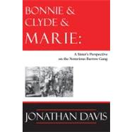 Bonnie and Clyde and Marie : A Sister's Perspective on the Notorious Barrow Gang by Davis, Jonathan, 9781936205127
