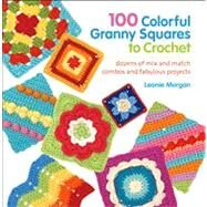 100 Colorful Granny Squares to Crochet Dozens of Mix and Match Combos and Fabulous Projects by Morgan, Leonie, 9781250025128
