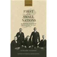 First of the Small Nations The Beginnings of Irish Foreign Policy in Inter-War Europe, 1919-1932 by Keown, Gerard, 9780198745129