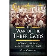 The War of the Three Gods: Romans, Persians, and the Rise of Islam by Crawford, Peter, 9781629145129