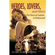 Heroes, Lovers, and Others The Story of Latinos in Hollywood by Rodriguez, Clara, 9780195335132