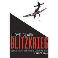 Blitzkrieg Myth, Reality, and Hitler's Lightning War: France 1940 by Clark, Lloyd, 9780802125132