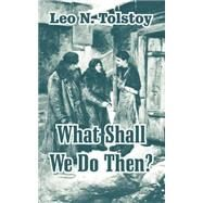 What Shall We Do Then? by Tolstoy, Leo, 9781410105134