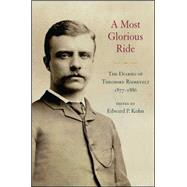 A Most Glorious Ride: The Diaries of Theodore Roosevelt, 1877-1886 by Kohn, Edward P., 9781438455136