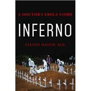 Inferno A Doctor's Ebola Story by Hatch, Steven, M.D., 9781250085139