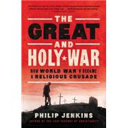 The Great and Holy War: How World War I Became a Religious Crusade by Jenkins, Philip, 9780062105141