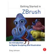 Getting Started in ZBrush: An Introduction to Digital Sculpting and Illustration by Johnson; Greg, 9780415705141