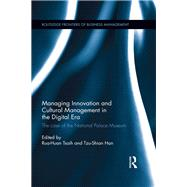 Managing Innovation and Cultural Management in the Digital Era: The case of the National Palace Museum by Tsaih; Rua-Huan, 9781138885141