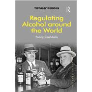 Regulating Alcohol around the World: Policy Cocktails by Bergin,Tiffany, 9781138255142