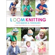 Loom Knitting for Babies & Toddlers More Than 30 Easy No-Needle Designs by Phelps, Isela, 9781250025142