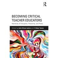Becoming Critical Teacher Educators: Narratives of Disruption, Possibility, and Praxis by Justice; Julie Ellison, 9781138225145