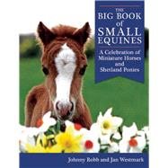 The Big Book of Small Equines: A Celebration of Miniature Horses and Shetland Ponies by Robb, Johnny; Westmark, Jan, 9781632205148