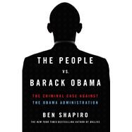 The People Vs. Barack Obama The Criminal Case Against the Obama Administration by Shapiro, Ben, 9781476765150