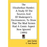 Elizabethan Hamlet : A Study of the Sources and of Shakespere's Environment, to Show That the Mad Scenes Had A Comic Aspect Now Ignored (1895) by Corbin, John; Powell, F. York, 9780548735152