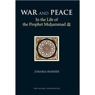 War and Peace in the Life of the Prophet Muhammad Peace Be upon Him by Bashier, Zakaria, 9780860375159