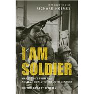 I am Soldier War stories, from the Ancient World to the 20th Century by O'Neill, Robert; Holmes, Richard, 9781846035159