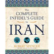 The Complete Infidel's Guide to Iran by Spencer, Robert, 9781621575160