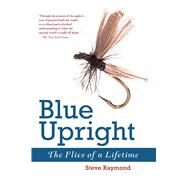 Blue Upright: The Flies of a Lifetime by Raymond, Steve, 9781632205162