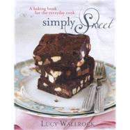 Simply Sweet: A Baking Book for the Everyday Cook by Wallrock, Lucy, 9781742575162