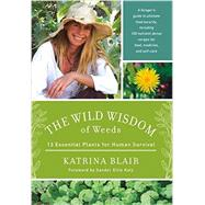 The Wild Wisdom of Weeds: 13 Essential Plants for Human Survival by Blair, Katrina; Katz, Sandor Ellix, 9781603585163