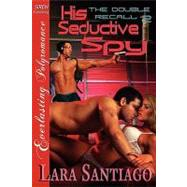 His Seductive Spy [the Double Recall 2] [the Lara Santiago Collection] by Santiago, Lara, 9781610345163