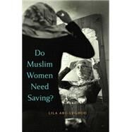 Do Muslim Women Need Saving? by Abu-Lughod, Lila, 9780674725164