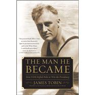 The Man He Became How FDR Defied Polio to Win the Presidency by Tobin, James, 9780743265164
