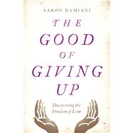 The Good of Giving Up Discovering the Freedom of Lent by Damiani, Aaron, 9780802415165