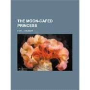 The Moon-cafed Princess by Orlebar, F. St. J., 9781154605167