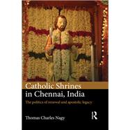Catholic Shrines in Chennai, India: The Politics of Renewal and Apostolic Legacy by Nagy; Thomas Charles, 9781472485168
