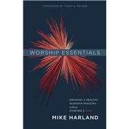 Worship Essentials Growing a Healthy Worship Ministry Without Starting a War! by Harland, Mike, 9781535905169