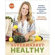 Supermarket Healthy: Recipes & Know-How for Eating Well Without Spending a Lot by D'arabian, Melissa; Pelzel, Raquel (CON); Rupp, Tina, 9780307985170