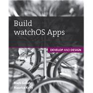 Build watchOS Apps Develop and Design by Kelly, Maurice; Goody, Mark, 9780134175171