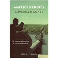 American Energy, Imperiled Coast: Oil and Gas Development in Louisiana's Wetlands by Theriot, Jason P., 9780807155172