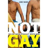 Not Gay: Sex Between Straight White Men by Ward, Jane, 9781479825172