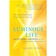 Luminous Life by Liberman, Jacob Israel, Ph.D.; Liberman, Erik (CON); Liberman, Gina (CON); Oschman, James L., Ph.D., 9781608685172