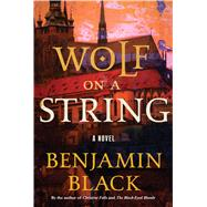 Wolf on a String A Novel by Black, Benjamin, 9781627795173