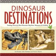 Dinosaur Destinations Finding America's Best Dinosaur Dig Sites, Museums and Exhibits by Kramer, Jon; Martinez, Julie; Morris, Vernon, 9781591935179