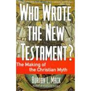 Who Wrote the New Testament? : The Making of the Christian Myth by Mack, Burton L., 9780060655181